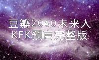 豆瓣2060穿越回来的未来人KFK预言 文字完整版